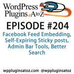 It's episode 204 and we've got plugins for Facebook Feed Embedding, Self-Expiring Sticky posts, Admin Bar Tools, Better Search and a great new plugin for importing and exporting settings from the customizer! It's all coming up on WordPress Plugins A-Z!