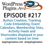 It's episode 217 and we've got plugins for Button Creation, Tracking Code Embedding, Event Calendars, Membership Sites, Activity Feeds and Shortcodes displayed in your content based on time. It's all coming up on WordPress Plugins A-Z!