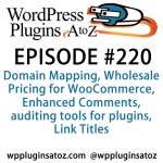 It's episode 220 and we've got plugins for Domain Mapping, Wholesale Pricing for WooCommerce, Enhanced Comments, auditing tools for plugins, Link Titles and a tool for managing plugins on MultiSite. It's all coming up on WordPress Plugins A-Z!