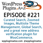 It's episode 221 and we've got plugins for Curated Search, Zoomed Images, Multisite Theme Management, Global Search, and a great new address verification plugin for WooCommerce. It's all coming up on WordPress Plugins A-Z!