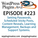 It's episode 223 and we've got plugins for Setting Passwords, Scheduled Sticky Posts, Content Reveals, Learning Management, Backups and Support Systems. It's all coming up on WordPress Plugins A-Z!