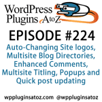 It's Episode 224 w/ plugins for Auto-Changing Site logos, Multisite Blog Directories, Enhanced Comments, Multisite Titling, Popups and Quick post updating. It's all coming up on WordPress Plugins A-Z!