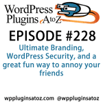 It's Episode 228 and I've got plugins for Ultimate Branding, WordPress Security, and a great fun way to annoy your friends. It's all coming up on WordPress Plugins A-Z!