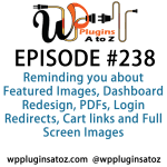 It's Episode 238 and we've got plugins for Reminding you about Featured Images, Dashboard Redesign, PDFs, Login Redirects, Cart links and Full Screen Images.. It's all coming up on WordPress Plugins A-Z!