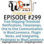 transcript-299 It's Episode 299 and we've got plugins for Free Shipping Threshold Notifications, Timestamps, One to One Communication in WooCommerce, Plugin Notes, and Integrating Postmates to WooCommerce. It's all coming up on WordPress Plugins A-Z!