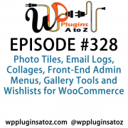 It's Episode 328 and we've got plugins for Photo Tiles, Email Logs, Collages, Front-End Admin Menus, Gallery Tools and Wishlists for WooCommerce. It's all coming up on WordPress Plugins A-Z!