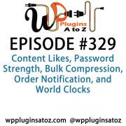 It's Episode 329 and we've got plugins for Content Likes, Password Strength, Bulk Compression, Order Notification, and World Clocks. It's all coming up on WordPress Plugins A-Z!