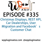 It's Episode 335 and we've got plugins for Christmas Displays, REST API, Car Dealerships, User Migration and Facebook's Customer Chat. It's all coming up on WordPress Plugins A-Z!
