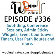 It's Episode 336 and we've got plugins for Subtitling, Conference Sessions, Admin Sticky Widgets, Event Countdown Timers, User Path Routes and more. It's all coming up on WordPress Plugins A-Z!