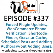 It's Episode 337 and we've got plugins for Forced Plugin Updates, WooCommerce Phone Verification, Shortcode Finder, Gravatar Cache, Scheduled Posts and Adding Authors without Adding Users. It's all coming up on WordPress Plugins A-Z!