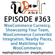 It's Episode 363 and we've got plugins for WooCommerce Currency, Showcasing Your Team, WooCommerce Convertkit Integration, Nearby Places, and Mailchimp for WooCommerce. It's all coming up on WordPress Plugins A-Z!