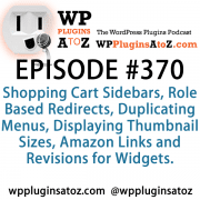 It's Episode 370 and we've got plugins for Shopping Cart Sidebars, Role Based Redirects, Duplicating Menus, Displaying Thumbnail Sizes, Amazon Links and Revisions for Widgets. It's all coming up on WordPress Plugins A-Z!