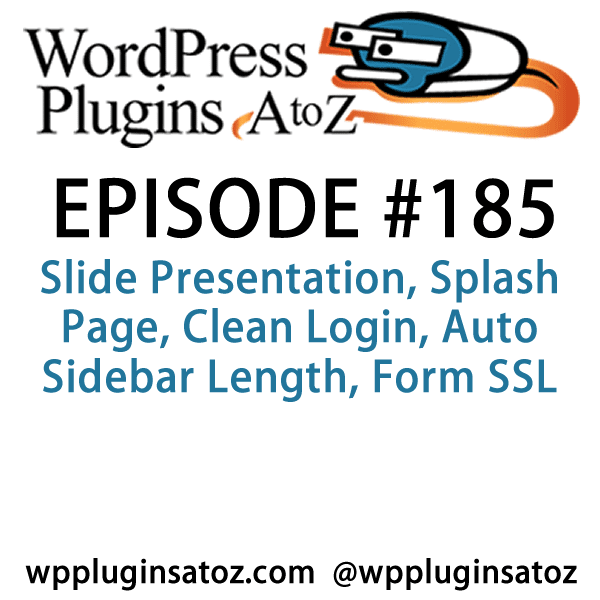 It's episode 185 and we've got plugins for Using WordPress as a slide presentation, Splash Page, Clean Login, Auto Sidebar Length, Form SSL and a plugin for updating your posts from the bottom of the edit screen. It's all coming up on WordPress Plugins A-Z!