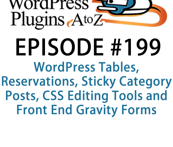 It's episode 199 and we've got plugins for WordPress Tables, Reservations, Sticky Category Posts, CSS Editing Tools and Front End Gravity forms editing. It's all coming up on WordPress Plugins A-Z!