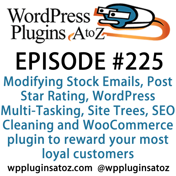 It's Episode 225 and we've got plugins for Modifying Stock Emails, Post Star Rating, WordPress Multi-Tasking, Site Trees, SEO Cleaning and a great new WooCommerce plugin to reward your most loyal customers. It's all coming up on WordPress Plugins A-Z!