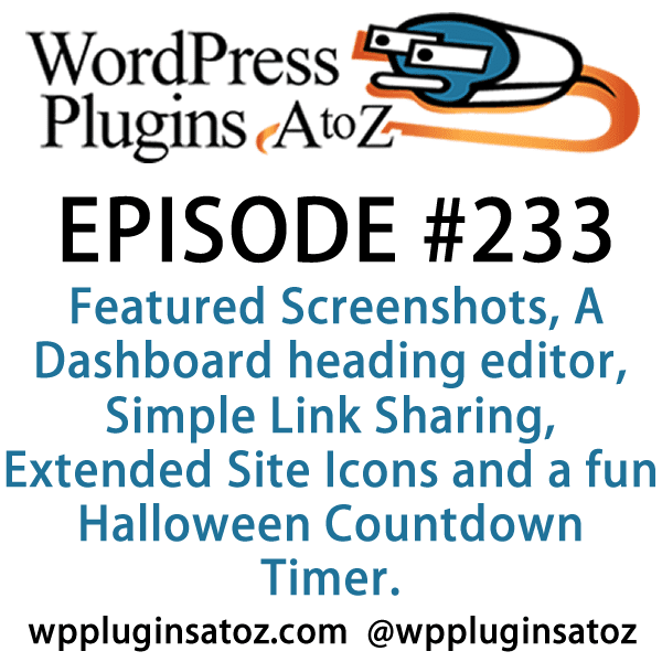It's Episode 233 and we've got plugins for Featured Screenshots, A Dashboard heading editor, Simple Link Sharing, Extended Site Icons and a fun Halloween Countdown Timer. It's all coming up on WordPress Plugins A-Z!