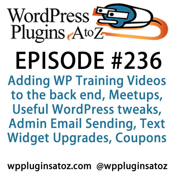 It's Episode 236 and we've got plugins for Adding WP Training Videos to the back end, Meetups, Useful WordPress tweaks, Admin Email Sending, Text Widget Upgrades and an awesome new way to give coupons to your customers. It's all coming up on WordPress Plugins A-Z!