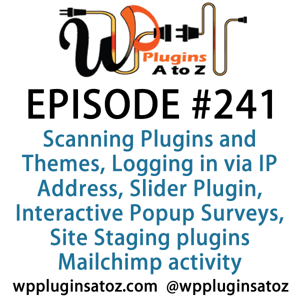 It's Episode 241 and we've got plugins for Scanning Plugins and Themes, Logging in via IP Address, a new Slider Plugin, Interactive Popup Surveys, Site Staging plugins and a great new interface for monitoring Mailchimp activity in the dashboard. It's all coming up on WordPress Plugins A-Z!