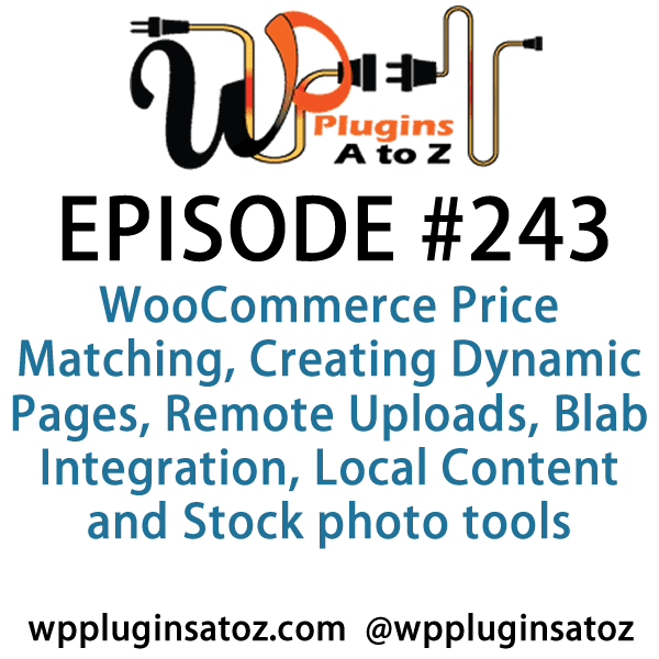 It's Episode 243 and we've got plugins for WooCommerce Price Matching, Creating Dynamic Pages, Remote Uploads, Blab Integration, Local Content and Stock photo tools. It's all coming up on WordPress Plugins A-Z!