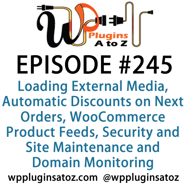 It's Episode 245 and we've got plugins for Loading External Media, Automatic Discounts on Next Orders, WooCommerce Product Feeds, Notifications, Security and Site Maintenance and Domain Monitoring. It's all coming up on WordPress Plugins A-Z!