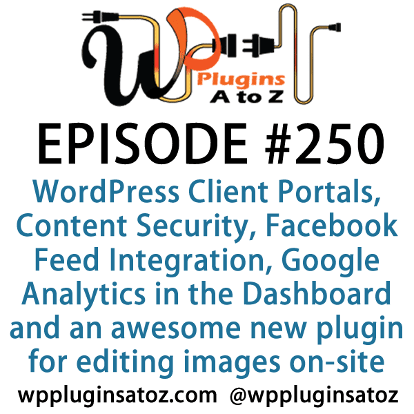 It's Episode 250 and we've got plugins for WordPress Client Portals, Content Security, Facebook Feed Integration, Google Analytics in the Dashboard and an awesome new plugin for editing images on-site. It's all coming up on WordPress Plugins A-Z!