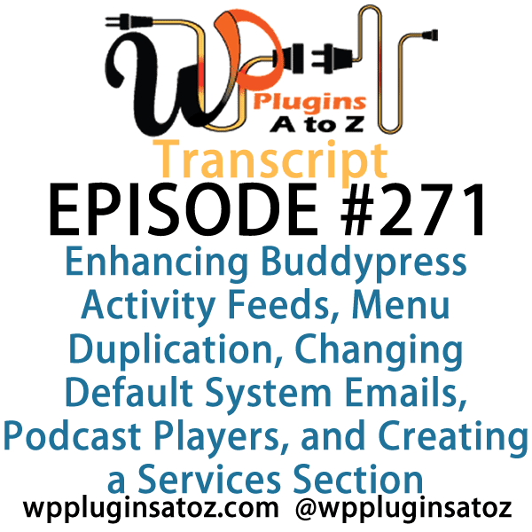 It's Episode 271 and we've got plugins for Enhancing Buddypress Activity Feeds, Menu Duplication, Changing Default System Emails, Podcast Players, and Creating a Services Section.. It's all coming up on WordPress Plugins A-Z!