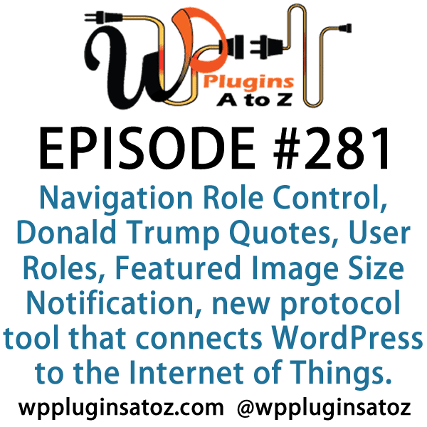 It's Episode 281 and we've got plugins for Navigation menu Role Control, Donald Trump Quotes, User Roles, Featured Image Size Notification and a new protocol tool that connects WordPress to the Internet of Things. It's all coming up on WordPress Plugins A-Z!