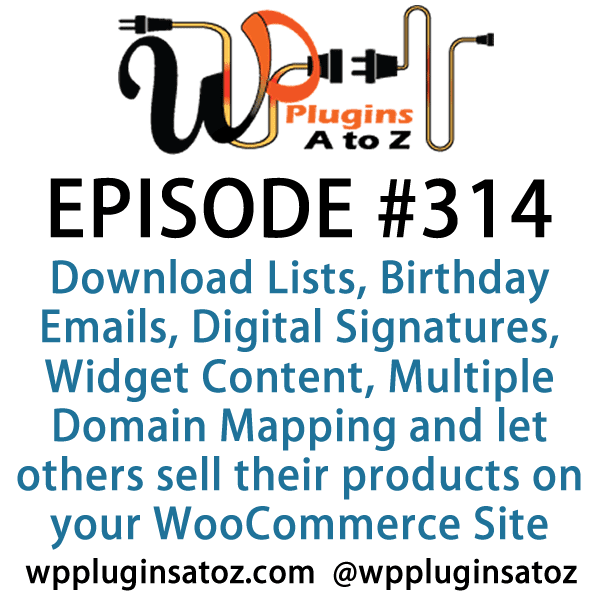 It's Episode 314 and we've got plugins for Download Lists, Birthday Emails, Digital Signatures, Widget Content, Multiple Domain Mapping and a new way to let others sell their products on your WooCommerce Site. It's all coming up on WordPress Plugins A-Z!