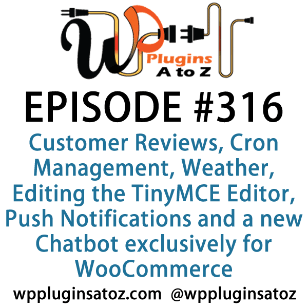 It's Episode 316 and we've got plugins for Customer Reviews, Cron Management, Weather, Editing the TinyMCE Editor, Push Notifications and a new Chatbot exclusively for WooCommerce. It's all coming up on WordPress Plugins A-Z!