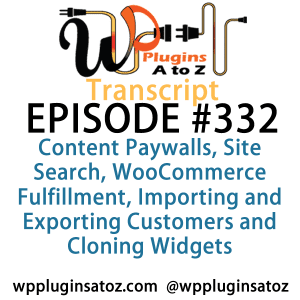 It's Episode 332 and we've got plugins for Content Paywalls, Site Search, WooCommerce Fulfillment, Importing and Exporting Customers and Cloning Widgets. It's all coming up on WordPress Plugins A-Z!
