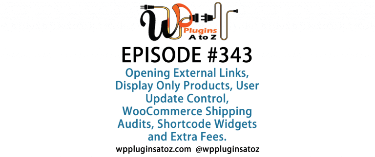 It's Episode 343 w/plugins for Opening External Links, Display Only Products, User Update Control, WooCommerce Shipping Audits, Shortcode Widgets and Extra Fees. It's all coming up on WordPress Plugins A-Z!