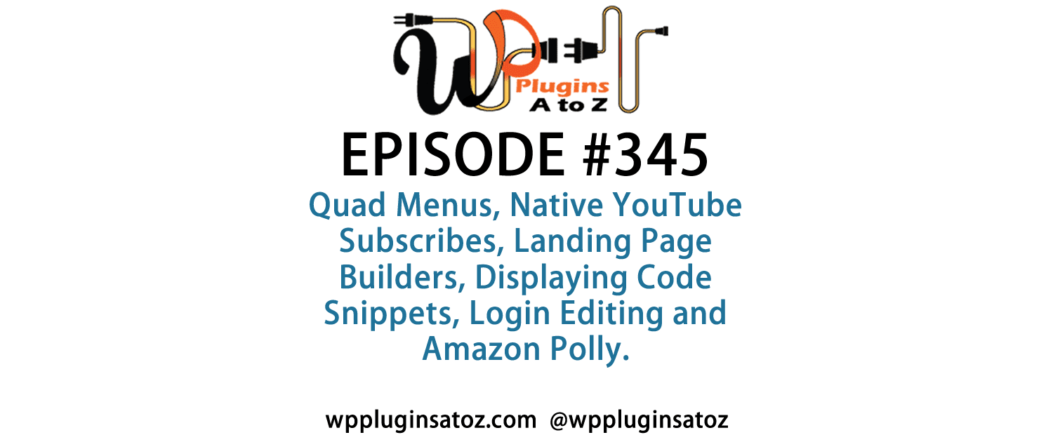 It's Episode 345 and we've got plugins for Quad Menus, Native YouTube Subscribes, Landing Page Builders, Displaying Code Snippets, Login Editing and Amazon Polly. It's all coming up on WordPress Plugins A-Z!