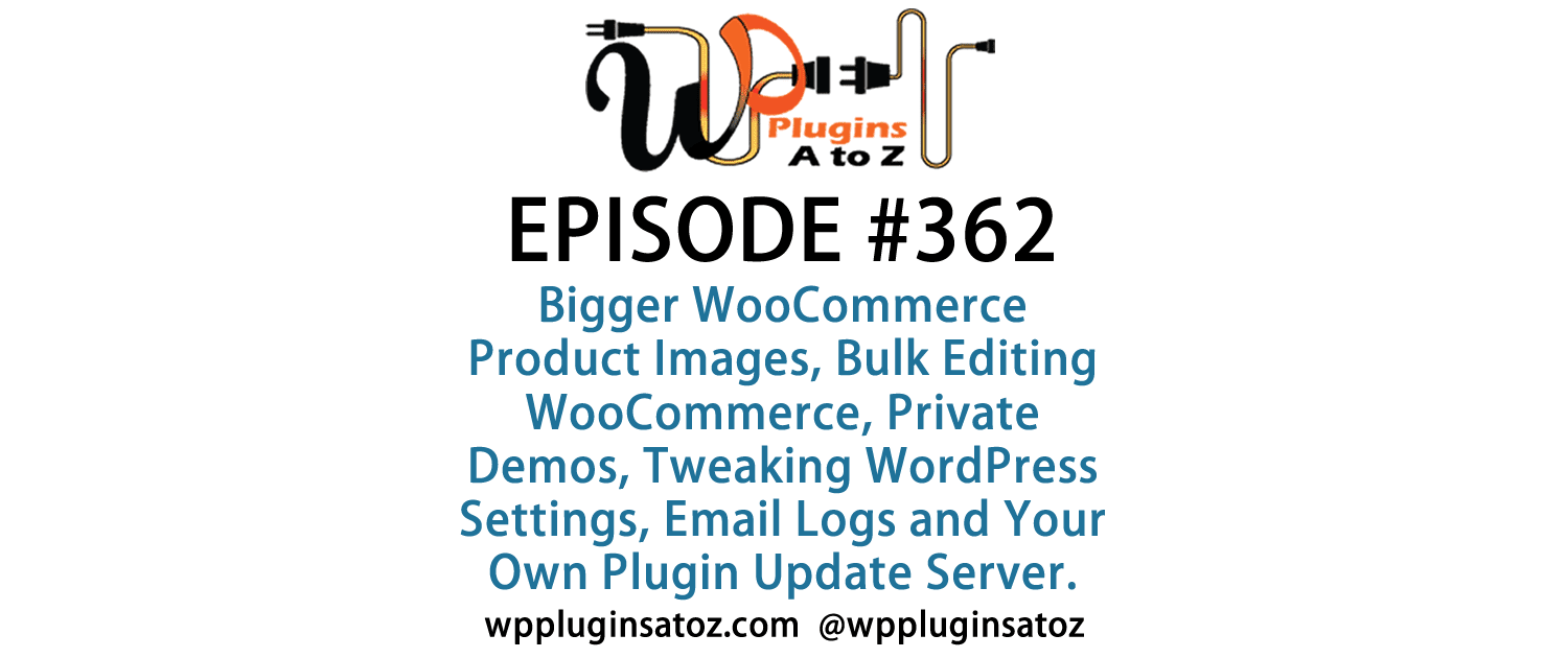 It's Episode 362 and we've got plugins for Bigger WooCommerce Product Images, Bulk Editing WooCommerce, Private Demos, Tweaking WordPress Settings, Email Logs and Your Own Plugin Update Server. It's all coming up on WordPress Plugins A-Z!