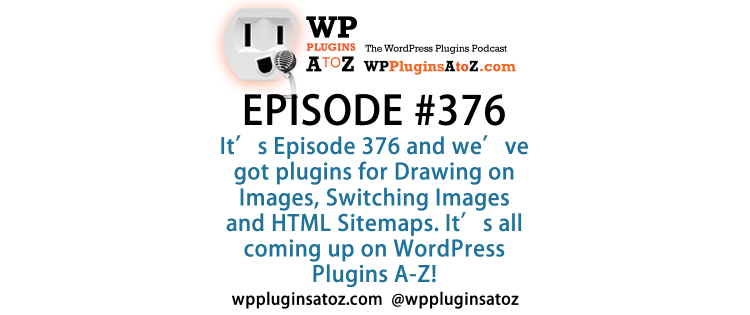 It's Episode 376 and we've got plugins for Drawing on Images, Switching Images and HTML Sitemaps. It's all coming up on WordPress Plugins A-Z!