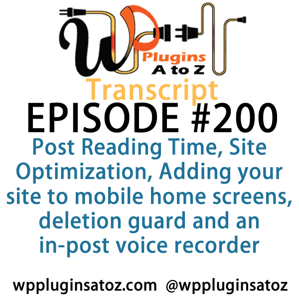 It's episode 200 and we've got plugins for Post Reading Time, Site Optimization, Adding your site to mobile home screens, deletion guard and an in-post voice recorder. It's all coming up on WordPress Plugins A-Z!