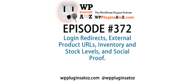It's Episode 372 and we've got plugins for Login Redirects, External Product URLs, Inventory and Stock Levels, and Social Proof. It's all coming up on WordPress Plugins A-Z!