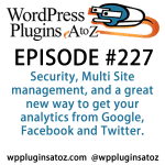 It's Episode 227 and I've got plugins for Security, Multi Site management, and a great new way to get your analytics from Google, Facebook and Twitter. It's all coming up on WordPress Plugins A-Z!