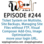 It's Episode 244 and we've got plugins for Implementing a Ticket System on Multisite, Site Backups, Managing Site Files without FTP, Visual Composer Add-Ons, Image Optimization and a plugin to move your login URL. It's all coming up on WordPress Plugins A-Z!